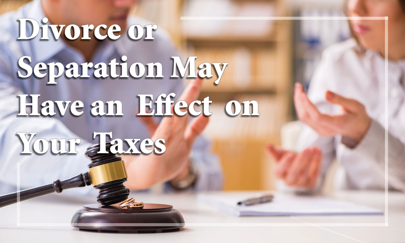 Divorce or Separation May Have an Effect on Your Taxes
