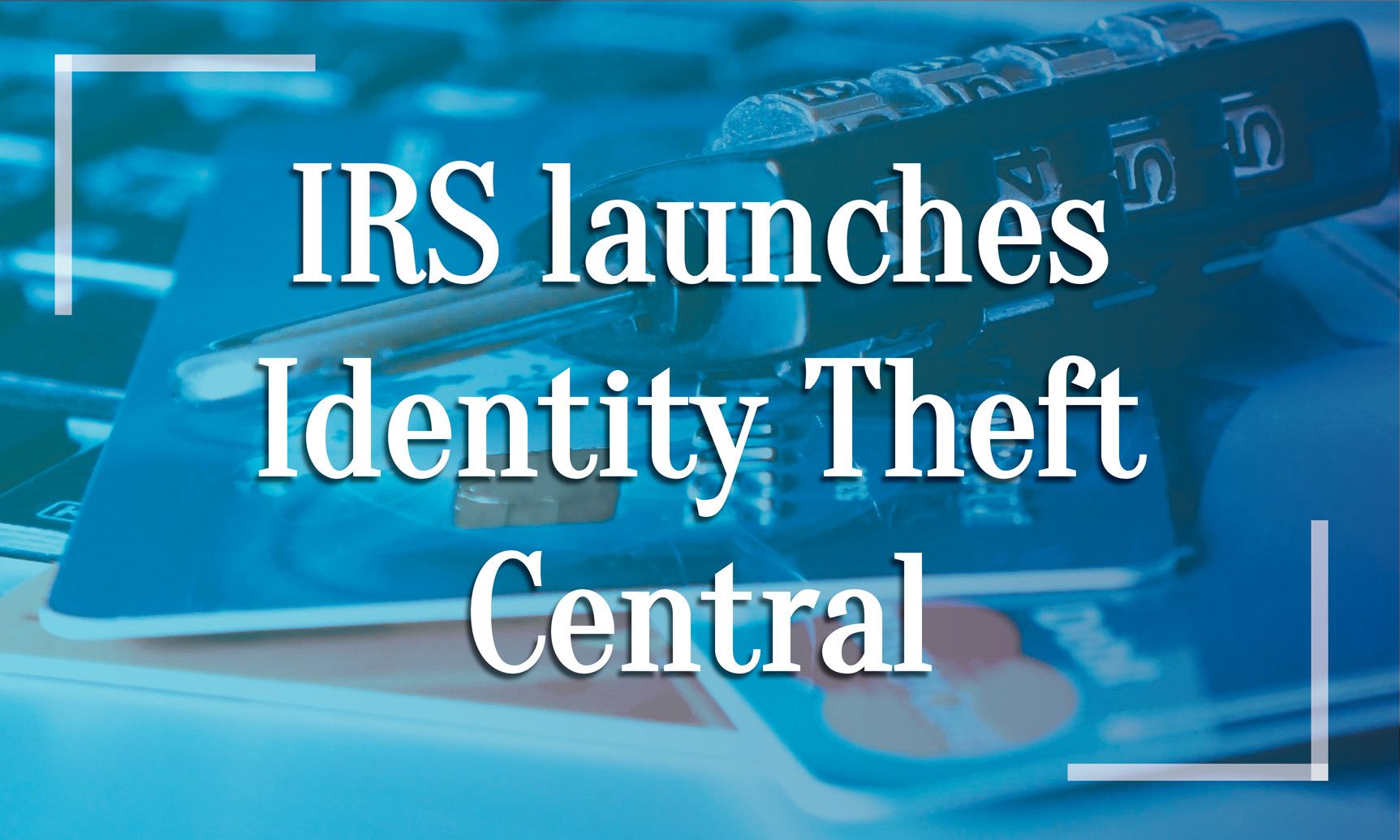 IRS Launches Identify Theft Central