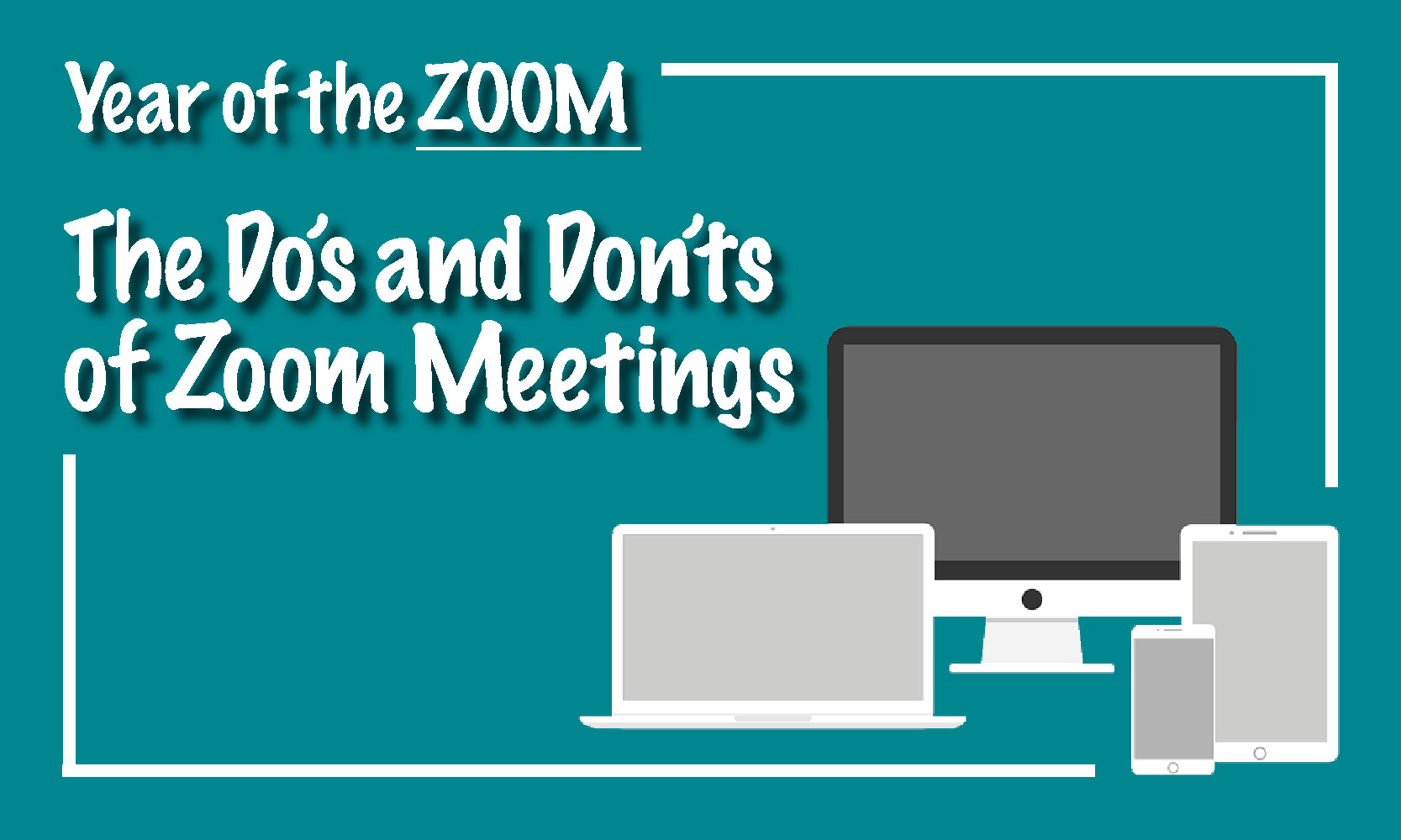 Year of the ZOOM – The Do's and Don'ts of Zoom Meetings